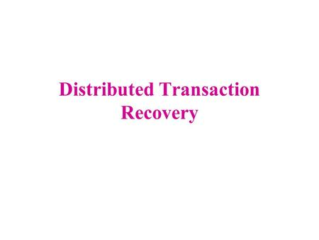 Distributed Transaction Recovery. 2 Goal All_or_nothing semantics of atomicity must be extended to a transaction's updates on multiple servers Distributed.