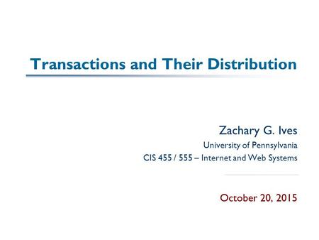 Transactions and Their Distribution Zachary G. Ives University of Pennsylvania CIS 455 / 555 – Internet and Web Systems October 20, 2015.