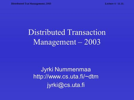 Distributed Txn Management, 2003Lecture 4 / 11.11. Distributed Transaction Management – 2003 Jyrki Nummenmaa