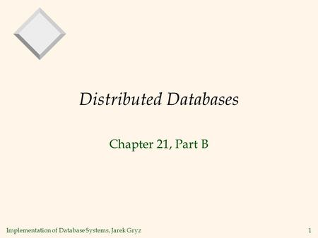 Implementation of Database Systems, Jarek Gryz1 Distributed Databases Chapter 21, Part B.