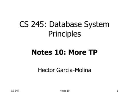 CS 245Notes 101 CS 245: Database System Principles Notes 10: More TP Hector Garcia-Molina.