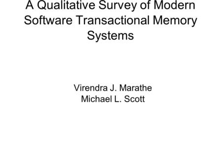 A Qualitative Survey of Modern Software Transactional Memory Systems Virendra J. Marathe Michael L. Scott.