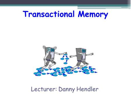 "Transactional Memory Lecturer: Danny Hendler.  Speeding up uni-processors is harder and harder  Intel, Sun (RIP), AMD, IBM now focusing on ""multi-core"""