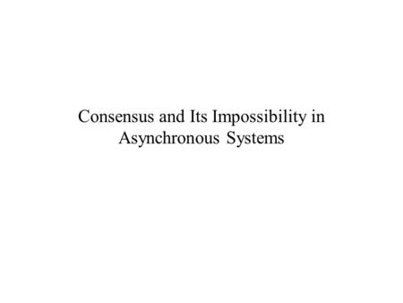 Consensus and Its Impossibility in Asynchronous Systems.