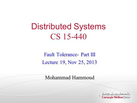 Distributed Systems CS 15-440 Fault Tolerance- Part III Lecture 19, Nov 25, 2013 Mohammad Hammoud 1.