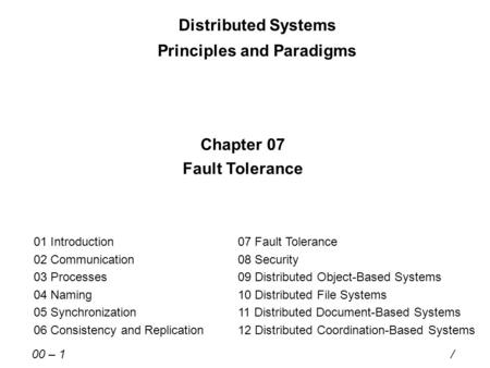 Distributed Systems Principles and Paradigms Chapter 07 Fault Tolerance 01 Introduction 02 Communication 03 Processes 04 Naming 05 Synchronization 06 Consistency.