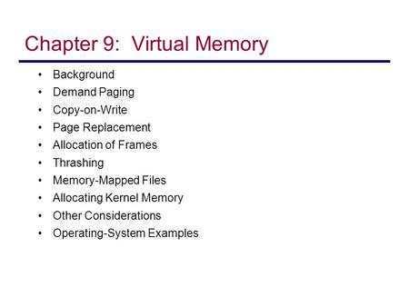 Chapter 9: Virtual Memory Background Demand Paging Copy-on-Write Page Replacement Allocation of Frames Thrashing Memory-Mapped Files Allocating Kernel.
