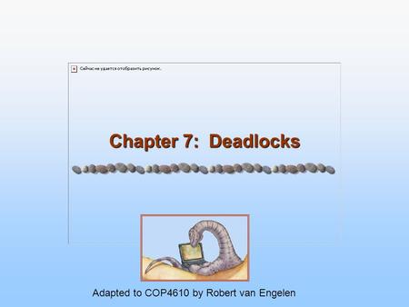 Chapter 7: Deadlocks Adapted to COP4610 by Robert van Engelen.
