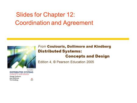 Slides for Chapter 12: Coordination and Agreement From Coulouris, Dollimore and Kindberg Distributed Systems: Concepts and Design Edition 4, © Pearson.