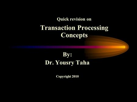 Quick revision on Transaction Processing Concepts By: Dr. Yousry Taha Copyright 2010.