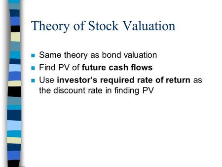 Theory of Stock Valuation n Same theory as bond valuation n Find PV of future cash flows n Use investor's required rate of return as the discount rate.