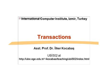 International Computer Institute, Izmir, Turkey Transactions Asst. Prof. Dr. İlker Kocabaş UBİ502 at