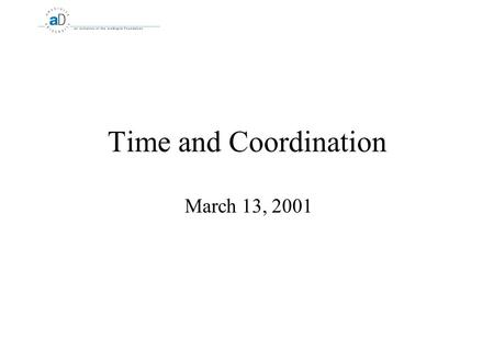 Time and Coordination March 13, 2001. 2 Time and Coordination What is time? :-)  Issue: How do you coordinate distributed computers if there is no global.