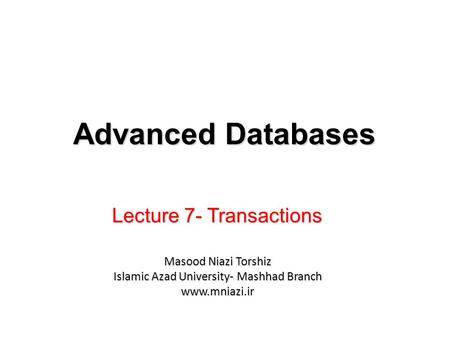 Lecture 7- Transactions Advanced Databases Masood Niazi Torshiz Islamic Azad University- Mashhad Branch www.mniazi.ir.