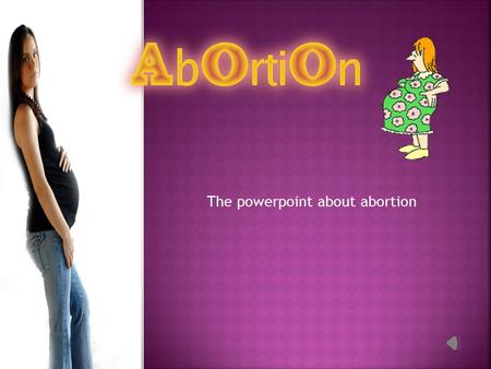 The powerpoint about abortion.  Before we start. Here are a few questions. Hopefully after this presentation you will be able to answer these questions.