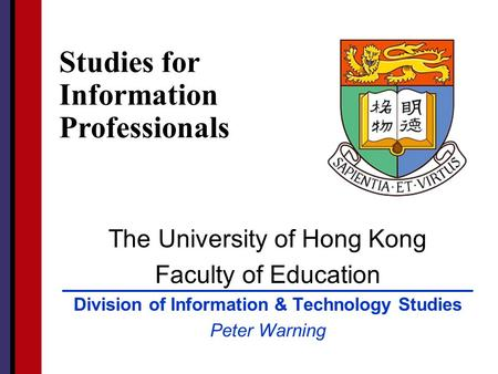 The University of Hong Kong Faculty of Education Division of Information & Technology Studies Peter Warning Studies for Information Professionals.
