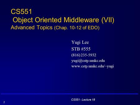 CS551 - Lecture 18 1 CS551 Object Oriented Middleware (VII) Advanced Topics (Chap. 10-12 of EDO) Yugi Lee STB #555 (816) 235-5932