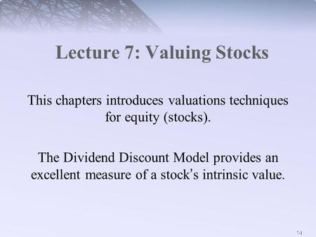 7-1 Lecture 7: Valuing Stocks This chapters introduces valuations techniques for equity (stocks). The Dividend Discount Model provides an excellent measure.