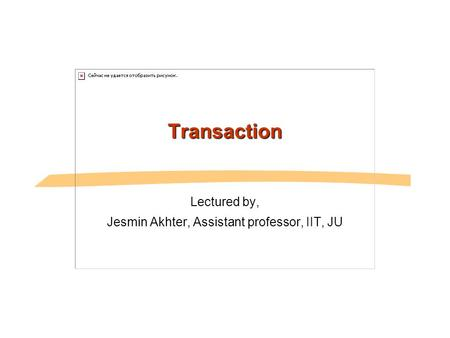 Transaction Lectured by, Jesmin Akhter, Assistant professor, IIT, JU.