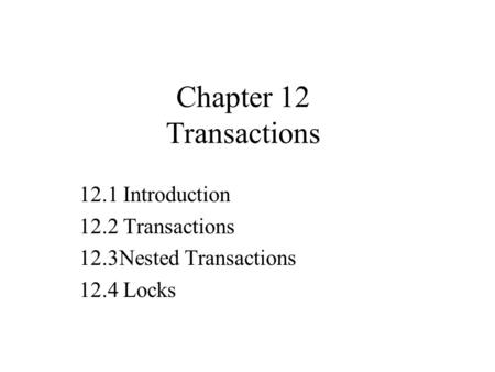 Chapter 12 Transactions 12.1 Introduction 12.2 Transactions 12.3Nested Transactions 12.4 Locks.