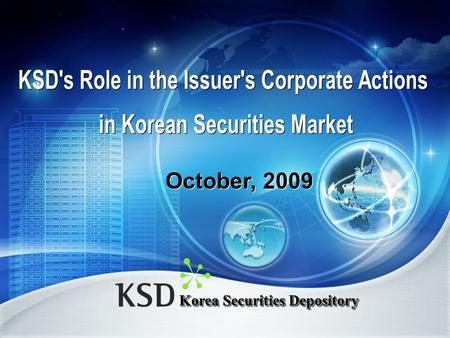 Korea Securities Depository October, 2009. Contents 1. About KSD 2. Scope of Business 3. Corporate Action in Korea.