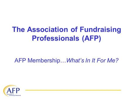 The Association of Fundraising Professionals (AFP) AFP Membership…What's In It For Me?