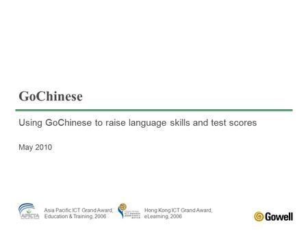 GoChinese Using GoChinese to raise language skills and test scores May 2010 Asia Pacific ICT Grand Award, Education & Training, 2006 Hong Kong ICT Grand.