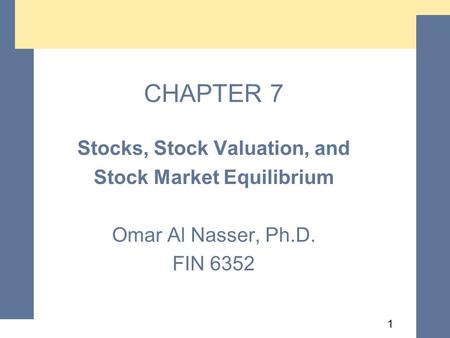 1 CHAPTER 7 Stocks, Stock Valuation, and Stock Market Equilibrium Omar Al Nasser, Ph.D. FIN 6352 Stocks, Stock Valuation, and Stock Market Equilibrium.