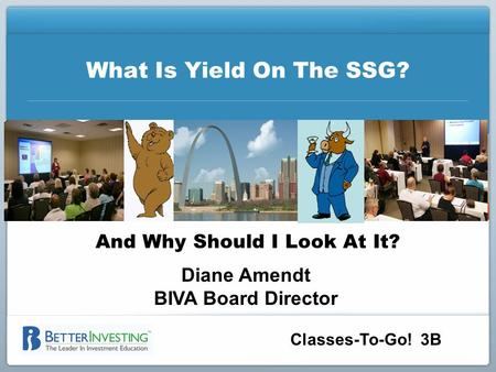 Classes-To-Go! 3B What Is Yield On The SSG? And Why Should I Look At It? Diane Amendt BIVA Board Director.