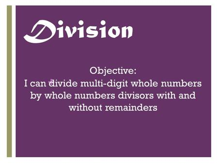 + Division Objective: I can divide multi-digit whole numbers by whole numbers divisors with and without remainders.