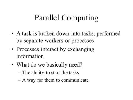 Parallel Computing A task is broken down into tasks, performed by separate workers or processes Processes interact by exchanging information What do we.