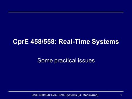 CprE 458/558: Real-Time Systems (G. Manimaran)1 CprE 458/558: Real-Time Systems Some practical issues.