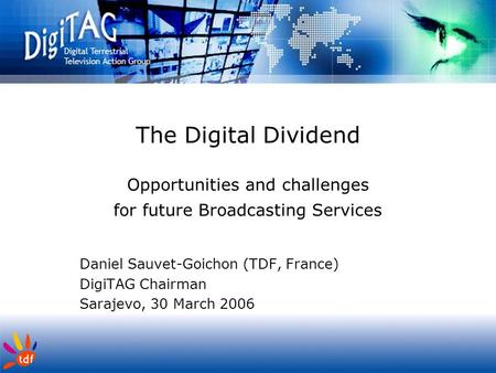 The <strong>Digital</strong> Dividend Opportunities and challenges for future <strong>Broadcasting</strong> Services Daniel Sauvet-Goichon (TDF, France) DigiTAG Chairman Sarajevo, 30 March.
