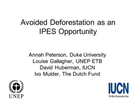 Avoided Deforestation as an IPES Opportunity Annah Peterson, Duke University Louise Gallagher, UNEP ETB David Huberman, IUCN Ivo Mulder, The Dutch Fund.