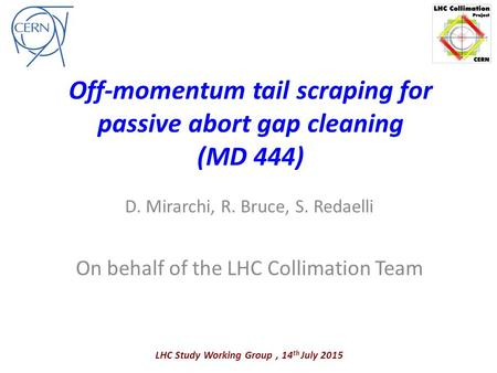 Off-momentum tail scraping for passive abort gap cleaning (MD 444) D. Mirarchi, R. Bruce, S. Redaelli On behalf of the LHC Collimation Team LHC Study Working.