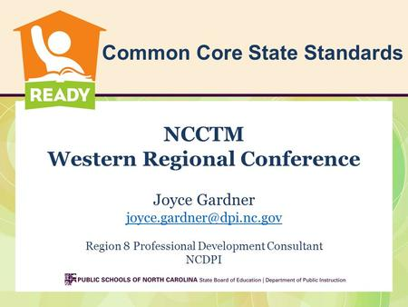 Common Core State Standards NCCTM Western Regional Conference Joyce Gardner Region 8 Professional Development Consultant NCDPI.