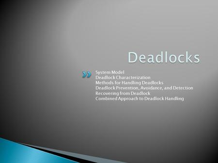 System Model Deadlock Characterization Methods for Handling Deadlocks Deadlock Prevention, Avoidance, and Detection Recovering from Deadlock Combined Approach.