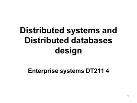 Distributed systems and Distributed databases design Enterprise systems DT211 4 1.
