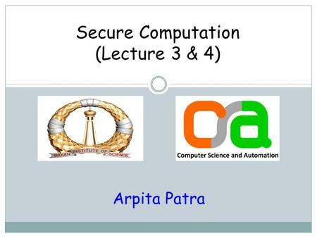Secure Computation (Lecture 3 & 4) Arpita Patra. Recap >> Why secure computation? >> What is secure (multi-party) computation (MPC)? >> Secret Sharing.