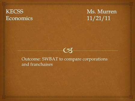 Outcome: SWBAT to compare corporations and franchaises.