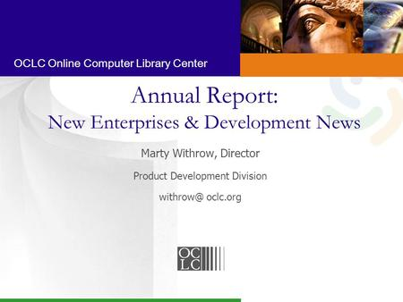 OCLC Online Computer Library Center Annual Report: New Enterprises & Development News Marty Withrow, Director Product Development Division oclc.org.