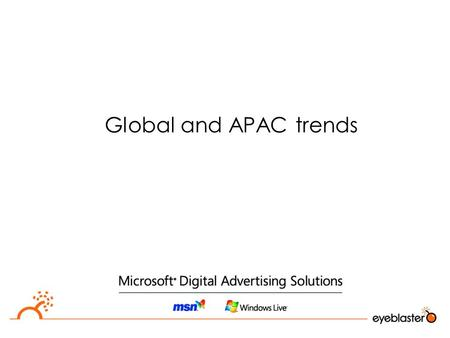 Global and APAC trends. Online and analytics  The online channel is the only medium with accurate measures  Advertisers are asking for accountability.