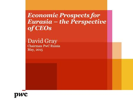 Economic Prospects for Eurasia – the Perspective of CEOs David Gray Chairman PwC Russia May, 2015.