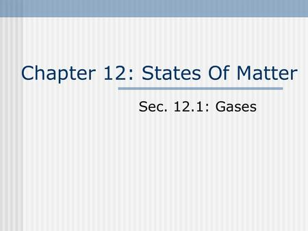 Chapter 12: States Of Matter Sec. 12.1: Gases. Objectives Use the kinetic-molecular theory to explain the behavior of gases. Describe how mass effects.