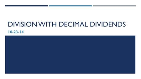 DIVISION WITH DECIMAL DIVIDENDS 10-23-14. GOAL:  I can use basic facts to approximate decimal quotients with two-digit divisors, reasoning about the.