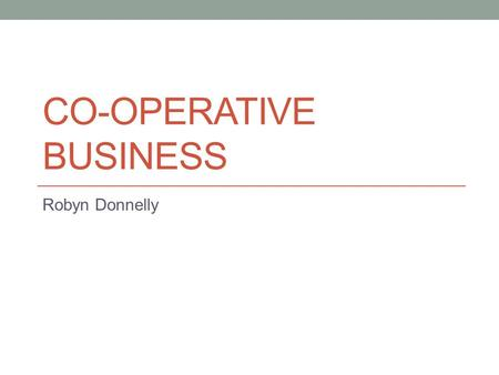 CO-OPERATIVE BUSINESS Robyn Donnelly. Co-operation Co-operation is at the core of the co-operative business model From humble beginnings the modern co-operative.