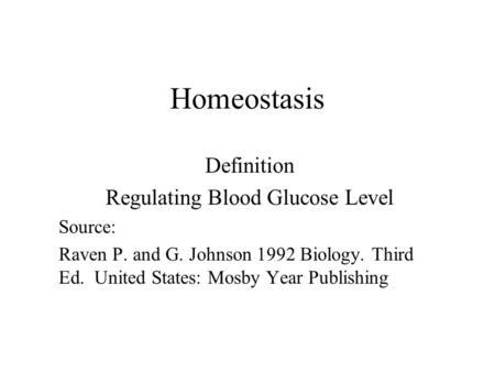 Homeostasis Definition Regulating Blood Glucose Level Source: Raven P. and G. Johnson 1992 Biology. Third Ed. United States: Mosby Year Publishing.