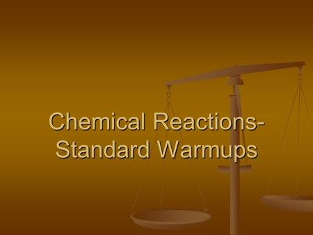 Chemical Reactions- Standard Warmups 1. In a chemical reaction, there is conservation of – A Energy, volume, and mass B Energy, volume, and charge C.