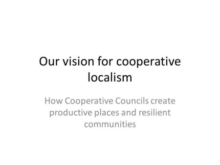 Our vision for cooperative localism How Cooperative Councils create productive places and resilient communities.