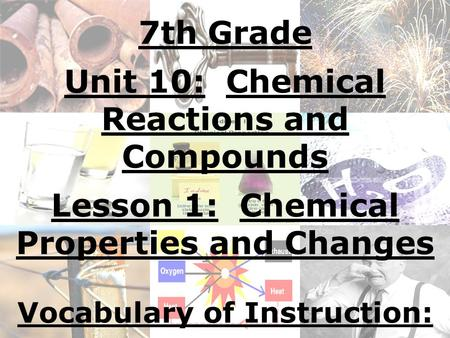 7th Grade Unit 10: Chemical Reactions and Compounds Lesson 1: Chemical Properties and Changes Vocabulary of Instruction: